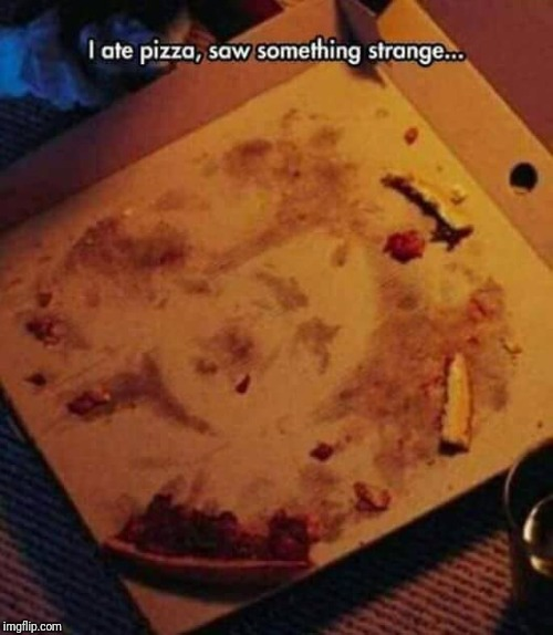 Pizza plots | I ATE PIZZA, SAW SOMETHING STRANGE... | image tagged in memes,pizza | made w/ Imgflip meme maker