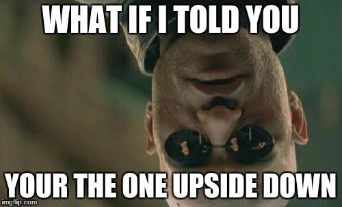 Matrix Morpheus Meme | WHAT IF I TOLD YOU YOUR THE ONE UPSIDE DOWN | image tagged in memes,matrix morpheus | made w/ Imgflip meme maker