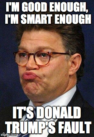 I'M GOOD ENOUGH, I'M SMART ENOUGH IT'S DONALD TRUMP'S FAULT | image tagged in al franken | made w/ Imgflip meme maker