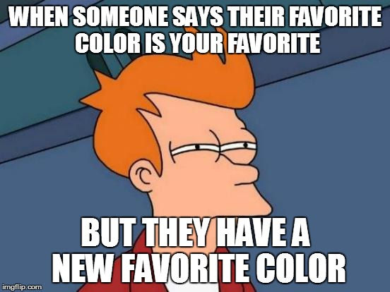 Futurama Fry Meme | WHEN SOMEONE SAYS THEIR FAVORITE COLOR IS YOUR FAVORITE BUT THEY HAVE A NEW FAVORITE COLOR | image tagged in memes,futurama fry | made w/ Imgflip meme maker