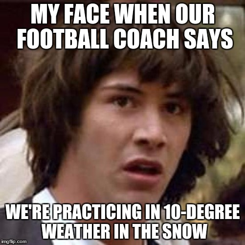 Keanu in Snow, Maybe? | MY FACE WHEN OUR FOOTBALL COACH SAYS WE'RE PRACTICING IN 10-DEGREE WEATHER IN THE SNOW | image tagged in memes,conspiracy keanu,football,funny,snow | made w/ Imgflip meme maker