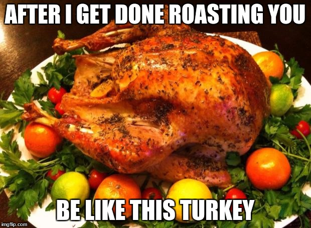 AFTER I GET DONE ROASTING YOU BE LIKE THIS TURKEY | image tagged in roasted turkey | made w/ Imgflip meme maker