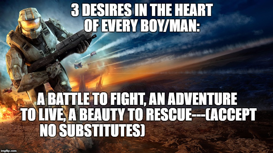 3 desires every boy man | 3 DESIRES IN THE HEART OF EVERY BOY/MAN: A BATTLE TO FIGHT, AN ADVENTURE TO LIVE, A BEAUTY TO RESCUE---(ACCEPT NO SUBSTITUTES) | image tagged in desires,men,boys | made w/ Imgflip meme maker
