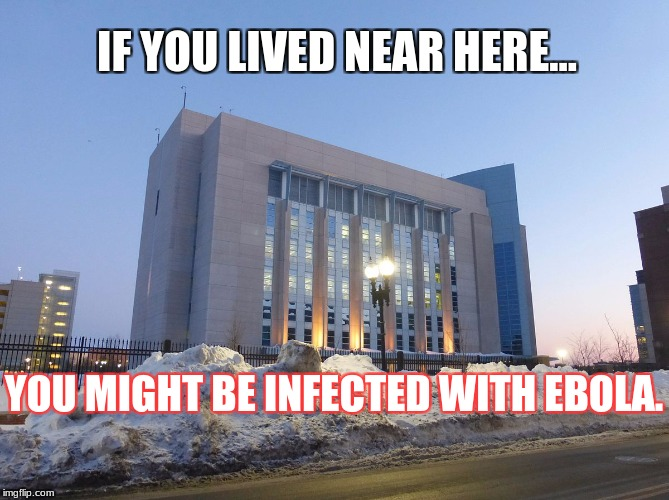 IF YOU LIVED NEAR HERE... YOU MIGHT BE INFECTED WITH EBOLA. | made w/ Imgflip meme maker