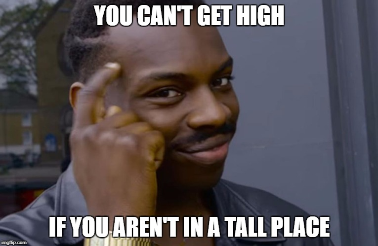 YOU CAN'T GET HIGH IF YOU AREN'T IN A TALL PLACE | image tagged in you can't if you don't | made w/ Imgflip meme maker