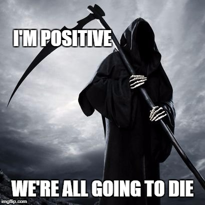 Positive Meme Weekend. It's My Event. Blah Blah Blah. Ripper13. 12/8-12/11 | I'M POSITIVE WE'RE ALL GOING TO DIE | image tagged in positive meme weekend,reaper,grim reaper,positive,positive thinking,death | made w/ Imgflip meme maker