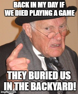 Back In My Day Meme | BACK IN MY DAY IF WE DIED PLAYING A GAME THEY BURIED US IN THE BACKYARD! | image tagged in memes,back in my day | made w/ Imgflip meme maker