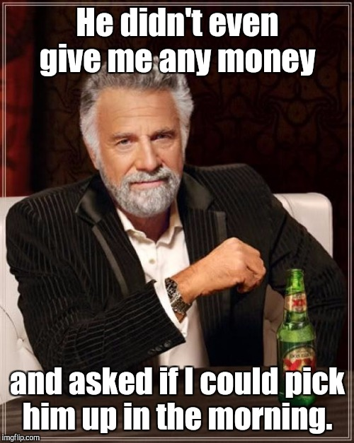 The Most Interesting Man In The World Meme | He didn't even give me any money and asked if I could pick him up in the morning. | image tagged in memes,the most interesting man in the world | made w/ Imgflip meme maker
