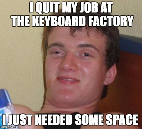 10 Guy Meme | I QUIT MY JOB AT THE KEYBOARD FACTORY I JUST NEEDED SOME SPACE | image tagged in memes,10 guy | made w/ Imgflip meme maker