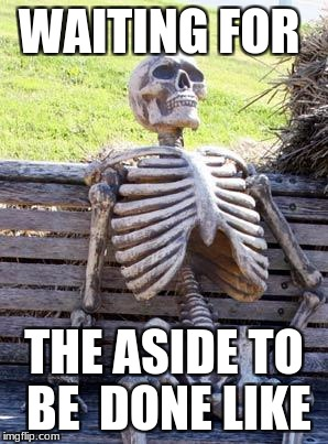 Waiting Skeleton Meme | WAITING FOR THE ASIDE TO BE  DONE LIKE | image tagged in memes,waiting skeleton | made w/ Imgflip meme maker