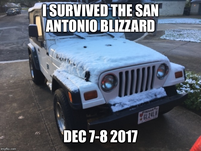 San Antonio Blizzard  | I SURVIVED THE SAN ANTONIO BLIZZARD DEC 7-8 2017 | image tagged in snow,jeep | made w/ Imgflip meme maker