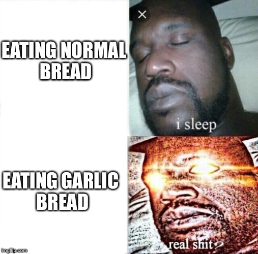 i sleep, REAL SHIT | EATING NORMAL BREAD EATING GARLIC BREAD | image tagged in i sleep,real shit | made w/ Imgflip meme maker