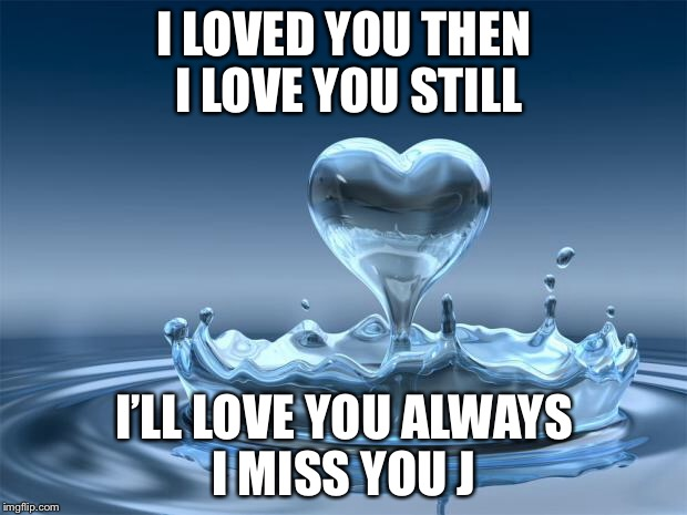 love | I LOVED YOU THEN I LOVE YOU STILL I'LL LOVE YOU ALWAYS I MISS YOU J | image tagged in love | made w/ Imgflip meme maker
