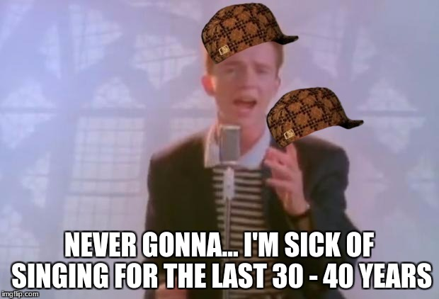 Rick Astley | NEVER GONNA... I'M SICK OF SINGING FOR THE LAST 30 - 40 YEARS | image tagged in rick astley,scumbag | made w/ Imgflip meme maker