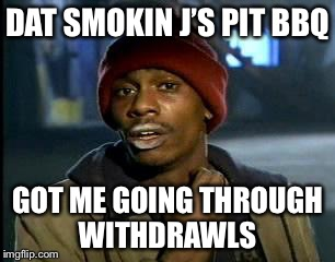 Y'all Got Any More Of That Meme | DAT SMOKIN J'S PIT BBQ GOT ME GOING THROUGH WITHDRAWLS | image tagged in memes,yall got any more of | made w/ Imgflip meme maker