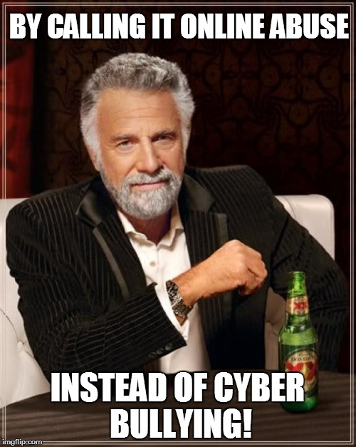 The Most Interesting Man In The World Meme | BY CALLING IT ONLINE ABUSE INSTEAD OF CYBER BULLYING! | image tagged in memes,the most interesting man in the world | made w/ Imgflip meme maker