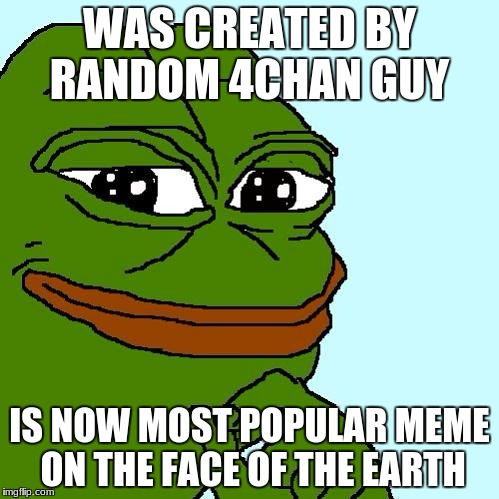 Pepe the Frog | WAS CREATED BY RANDOM 4CHAN GUY IS NOW MOST POPULAR MEME ON THE FACE OF THE EARTH | image tagged in pepe the frog | made w/ Imgflip meme maker