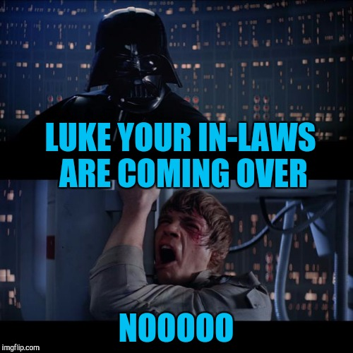 LUKE YOUR IN-LAWS ARE COMING OVER NOOOOO | made w/ Imgflip meme maker
