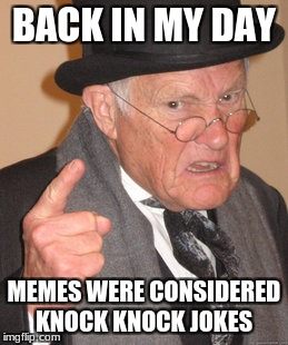 Back In My Day Meme | BACK IN MY DAY MEMES WERE CONSIDERED KNOCK KNOCK JOKES | image tagged in memes,back in my day | made w/ Imgflip meme maker