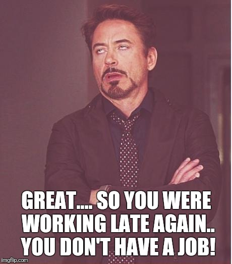 Face You Make Robert Downey Jr Meme | GREAT.... SO YOU WERE WORKING LATE AGAIN.. YOU DON'T HAVE A JOB! | image tagged in memes,face you make robert downey jr | made w/ Imgflip meme maker