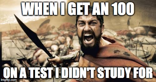 Sparta Leonidas Meme | WHEN I GET AN 100 ON A TEST I DIDN'T STUDY FOR | image tagged in memes,sparta leonidas | made w/ Imgflip meme maker