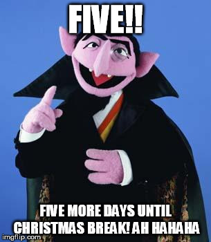 The Count | FIVE!! FIVE MORE DAYS UNTIL CHRISTMAS BREAK! AH HAHAHA | image tagged in the count | made w/ Imgflip meme maker