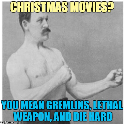 I'm Too Old For This Yippie Ki Yay After Midnight! ≧◠‿◠≦ ✌ | CHRISTMAS MOVIES? YOU MEAN GREMLINS, LETHAL WEAPON, AND DIE HARD | image tagged in memes,overly manly man,christmas,gremlins,lethal weapon,die hard | made w/ Imgflip meme maker