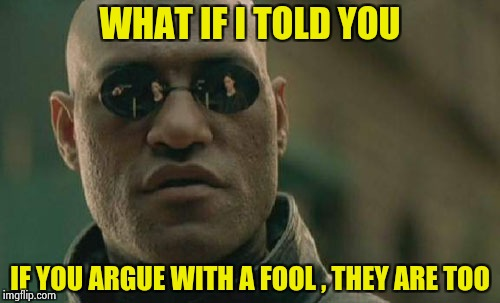Hey , Flatearthers , what about mountains ? | WHAT IF I TOLD YOU IF YOU ARGUE WITH A FOOL , THEY ARE TOO | image tagged in memes,matrix morpheus,flat,head,i'm a simple man | made w/ Imgflip meme maker