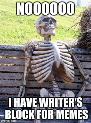 Waiting Skeleton Meme | NOOOOOO I HAVE WRITER'S BLOCK FOR MEMES | image tagged in memes,waiting skeleton | made w/ Imgflip meme maker