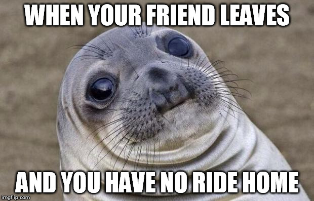 Awkward Moment Sealion Meme | WHEN YOUR FRIEND LEAVES AND YOU HAVE NO RIDE HOME | image tagged in memes,awkward moment sealion | made w/ Imgflip meme maker