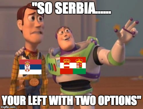 "X, X Everywhere Meme | ""SO SERBIA...... YOUR LEFT WITH TWO OPTIONS"" 
