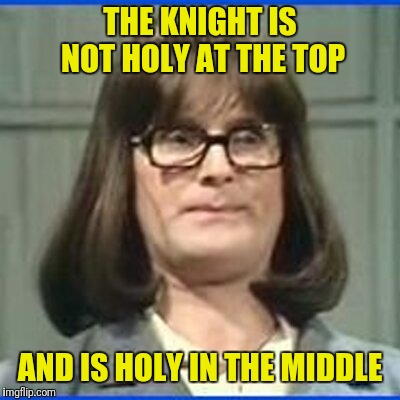 THE KNIGHT IS NOT HOLY AT THE TOP AND IS HOLY IN THE MIDDLE | made w/ Imgflip meme maker