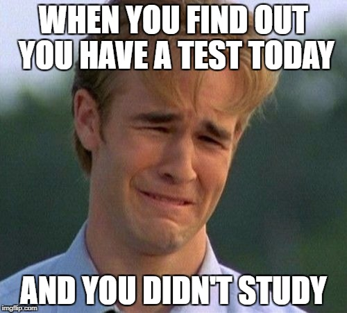 1990s First World Problems Meme | WHEN YOU FIND OUT YOU HAVE A TEST TODAY AND YOU DIDN'T STUDY | image tagged in memes,1990s first world problems | made w/ Imgflip meme maker