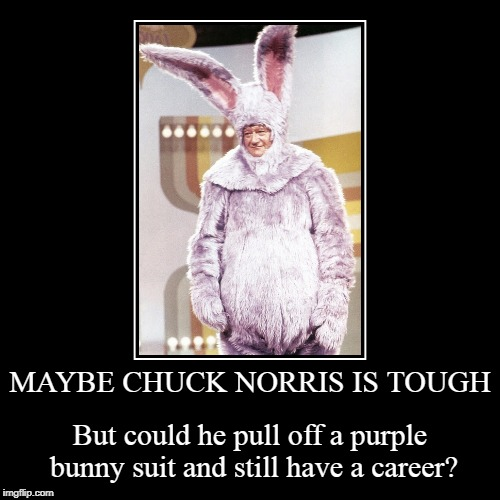 when The Duke discovered method acting | MAYBE CHUCK NORRIS IS TOUGH | But could he pull off a purple bunny suit and still have a career? | image tagged in funny,demotivationals,john wayne,chuck norris,tough | made w/ Imgflip demotivational maker
