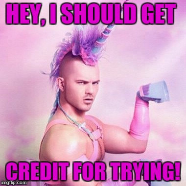 Unicorn MAN Meme | HEY, I SHOULD GET CREDIT FOR TRYING! | image tagged in memes,unicorn man | made w/ Imgflip meme maker