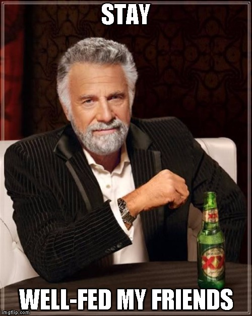 The Most Interesting Man In The World Meme | STAY WELL-FED MY FRIENDS | image tagged in memes,the most interesting man in the world | made w/ Imgflip meme maker