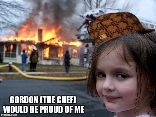 Disaster Girl Meme | GORDON (THE CHEF) WOULD BE PROUD OF ME | image tagged in memes,disaster girl,scumbag | made w/ Imgflip meme maker