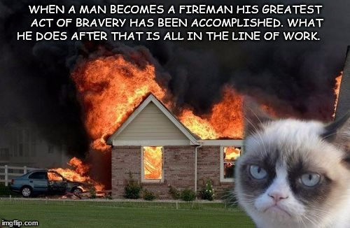 Burn Kitty Meme | WHEN A MAN BECOMES A FIREMAN HIS GREATEST ACT OF BRAVERY HAS BEEN ACCOMPLISHED. WHAT HE DOES AFTER THAT IS ALL IN THE LINE OF WORK. | image tagged in memes,burn kitty,grumpy cat | made w/ Imgflip meme maker