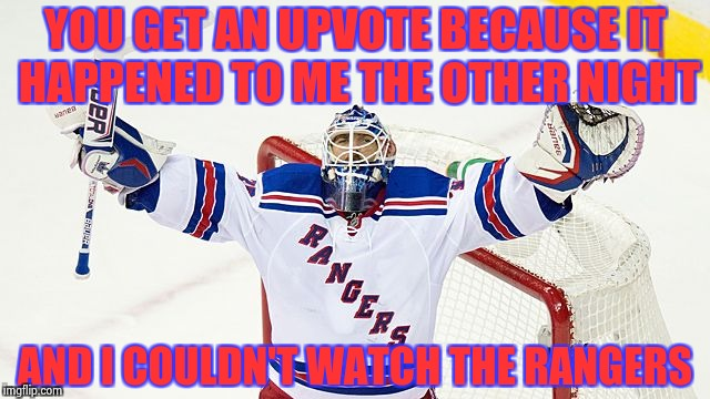 Henrik Lundquist | YOU GET AN UPVOTE BECAUSE IT HAPPENED TO ME THE OTHER NIGHT AND I COULDN'T WATCH THE RANGERS | image tagged in henrik lundquist | made w/ Imgflip meme maker