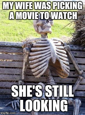 Waiting Skeleton Meme | MY WIFE WAS PICKING A MOVIE TO WATCH SHE'S STILL LOOKING | image tagged in memes,waiting skeleton | made w/ Imgflip meme maker