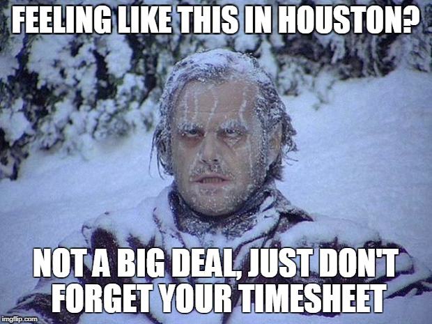Jack Nicholson The Shining Snow Meme | FEELING LIKE THIS IN HOUSTON? NOT A BIG DEAL, JUST DON'T FORGET YOUR TIMESHEET | image tagged in memes,jack nicholson the shining snow | made w/ Imgflip meme maker