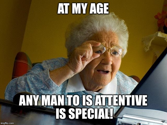 Grandma Finds The Internet Meme | AT MY AGE ANY MAN TO IS ATTENTIVE IS SPECIAL! | image tagged in memes,grandma finds the internet | made w/ Imgflip meme maker