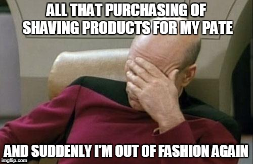 Captain Picard Facepalm Meme | ALL THAT PURCHASING OF SHAVING PRODUCTS FOR MY PATE AND SUDDENLY I'M OUT OF FASHION AGAIN | image tagged in memes,captain picard facepalm | made w/ Imgflip meme maker