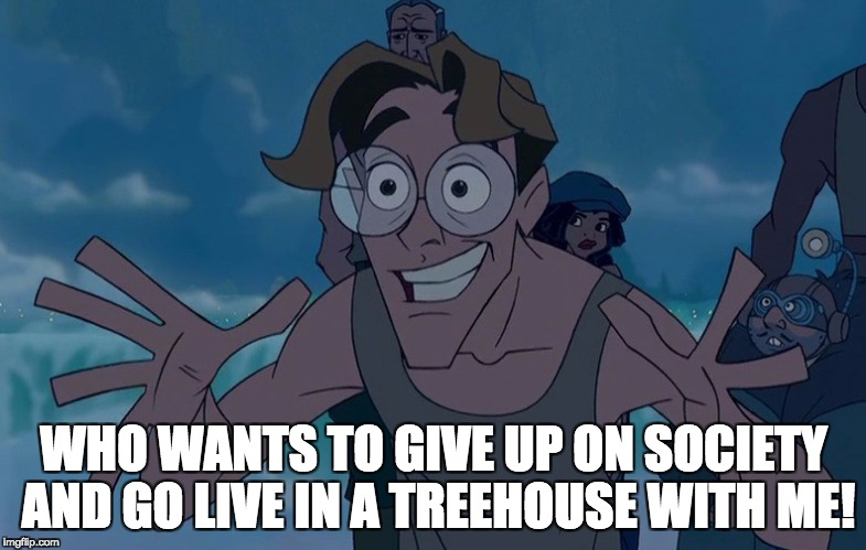 WHO WANTS TO GIVE UP ON SOCIETY AND GO LIVE IN A TREEHOUSE WITH ME! | image tagged in milo thatch reaction | made w/ Imgflip meme maker