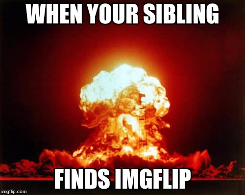 Nuclear Explosion Meme | WHEN YOUR SIBLING FINDS IMGFLIP | image tagged in memes,nuclear explosion | made w/ Imgflip meme maker
