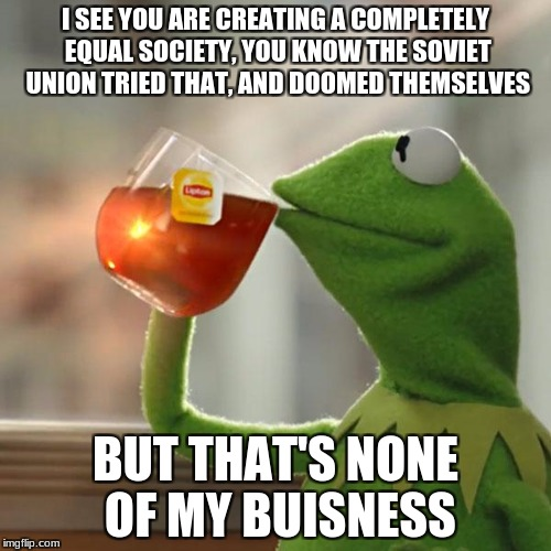 But Thats None Of My Business Meme | I SEE YOU ARE CREATING A COMPLETELY EQUAL SOCIETY, YOU KNOW THE SOVIET UNION TRIED THAT, AND DOOMED THEMSELVES BUT THAT'S NONE OF MY BUISNES | image tagged in memes,but thats none of my business,kermit the frog | made w/ Imgflip meme maker