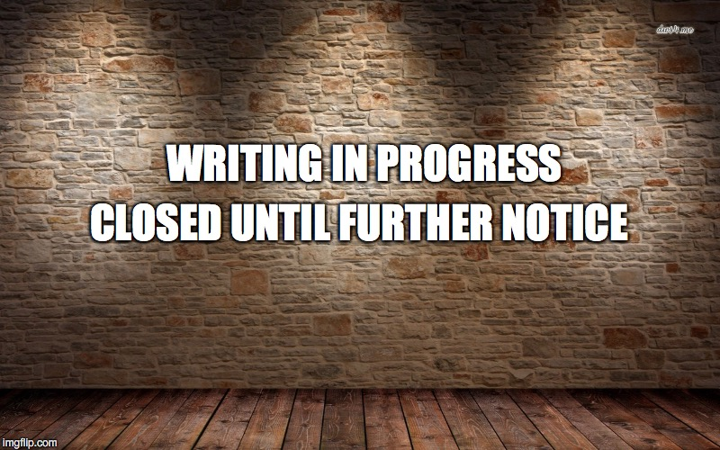 Writing on the Wall | WRITING IN PROGRESS CLOSED UNTIL FURTHER NOTICE | image tagged in writing on the wall | made w/ Imgflip meme maker