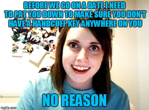 The Key to My Heart \ (•◡•) / | BEFORE WE GO ON A DATE I NEED TO PAT YOU DOWN TO MAKE SURE YOU DON'T HAVE A HANDCUFF KEY ANYWHERE ON YOU NO REASON | image tagged in memes,overly attached girlfriend,key,handcuff,love at first sight,not overly attached girlfriend weekend | made w/ Imgflip meme maker