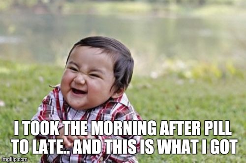 Evil Toddler Meme | I TOOK THE MORNING AFTER PILL TO LATE.. AND THIS IS WHAT I GOT | image tagged in memes,evil toddler | made w/ Imgflip meme maker