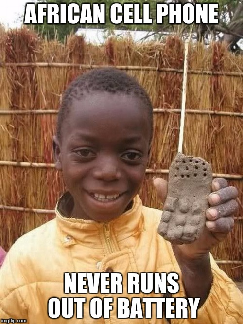 Some things are better in Africa | AFRICAN CELL PHONE NEVER RUNS OUT OF BATTERY | image tagged in memes,africa,african,funny,funny meme,meme | made w/ Imgflip meme maker